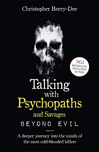 Talking With Psychopaths and Savages: Beyond Evil By Christopher Berry-Dee