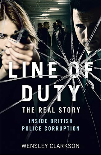 Line of Duty - The Real Story of British Police Corruption By Wensley Clarkson