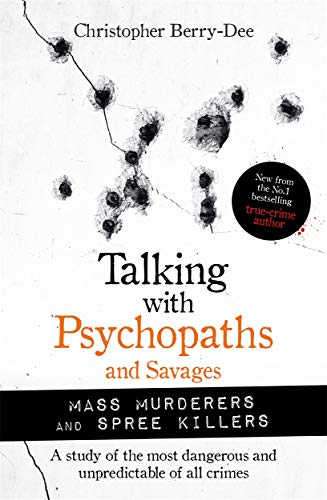 Talking with Psychopaths and Savages: Mass Murderers and Spree Killers By Christopher Berry-Dee