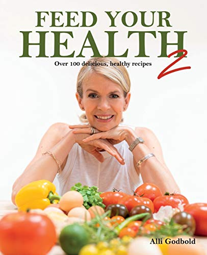 Feed Your Health 2: Over 100 Delicious, Healthy Recipes By Alli Godbold