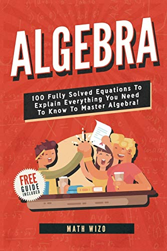 Algebra: 100 Fully Solved Equations To Explain Everything You Need To Know To Master Algebra! (Content Guide Included) By Math Wizo
