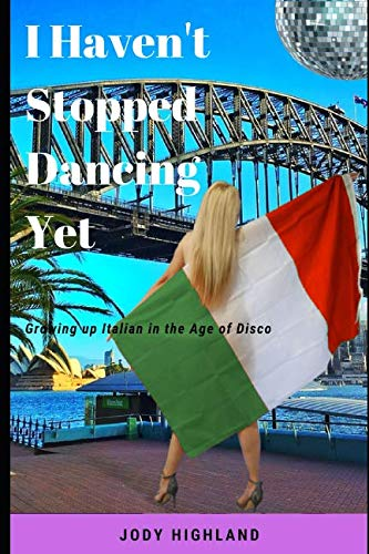 I Haven't Stopped Dancing Yet: Growing up Italian in the Age of Disco (Disco girls) By Jody Highland
