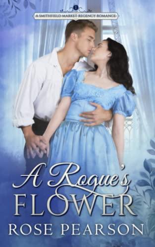 A Rogue's Flower:  A Smithfield Market Regency Romance: Book 1 By Rose Pearson