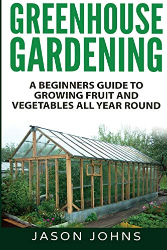 Greenhouse Gardening - A Beginners Guide To Growing Fruit and Vegetables All Year Round By Jason Johns