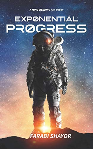 Exponential Progress - Mind-Bending Technologies to Evolve Over the Next Decade and Dominate the Century By Farabi Shayor