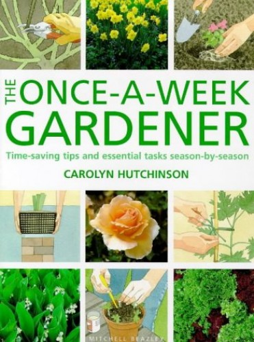 The Once-a-week Gardener: Time-saving Tips and Essential Tasks Season-by-season By Carolyn Hutchinson