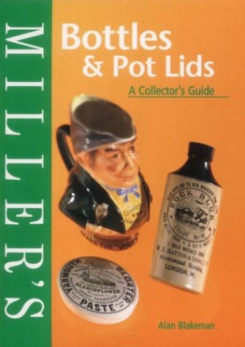 Miller's Collector's Guide: Bottles & Pot Lids By Alan Blakeman