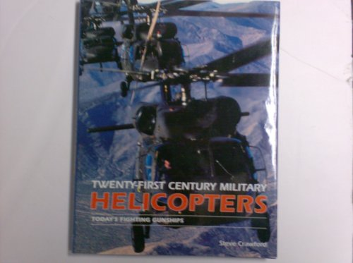 Twenty-first Century Military Helicopters: Today's Fighting Gunships By Steve Crawford