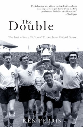 The Double: The Inside Story of Spurs' Triumphant 1960-61 Season (Mainstream Sport) By Ken Ferris