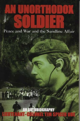 An Unorthodox Soldier: Peace and War and the Sandline Affair By Tim Spicer