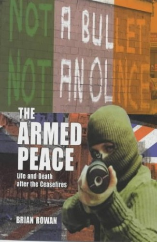The Armed Peace: Life and Death After the Ceasefires by Brian Rowan