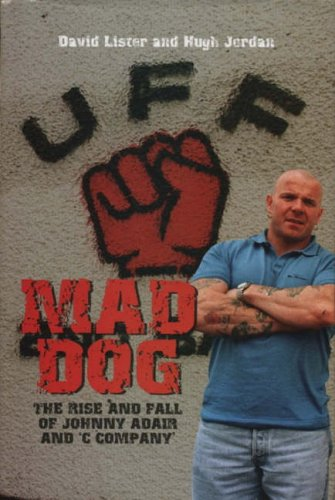 Mad Dog: The Rise and Fall of Johnny Adair and 'C' Company by David Lister