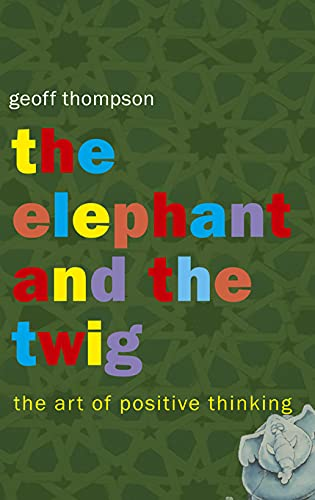 The Elephant and the Twig: The Art of Positive Thinking by Geoff Thompson