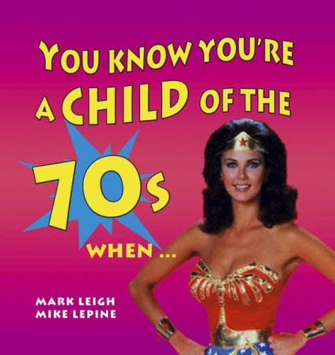 You Know You're a Child of the 70s When... By Mark Leigh