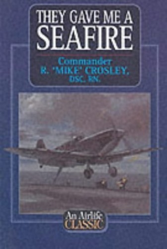 They Gave Me a Seafire By Commander R. Mike Crosley, DSC