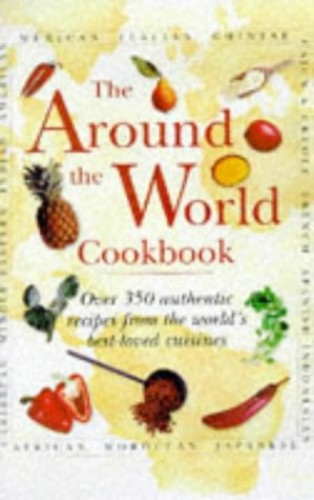 Around the World Cookbook: Over 35 Authentic Recipes from the World's Favourite Cuisine
