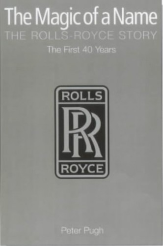 The Magic of a Name: The Rolls-Royce Story: Pt. 1 by Peter Pugh