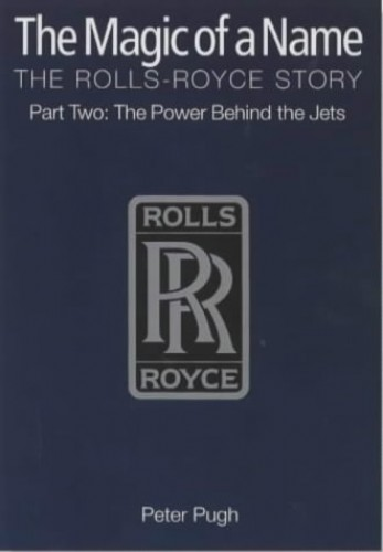 The Magic of a Name: The Rolls-Royce Story: The Power Behind the Jets: Part 2 by Peter Pugh