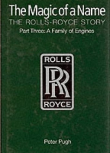 The Magic of a Name: The Rolls-Royce Story: A Family of Engines: Part 3 by Peter Pugh