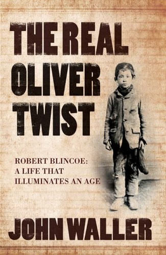 The Real Oliver Twist: Robert Blincoe - A Life That Illuminates an Age by John Waller