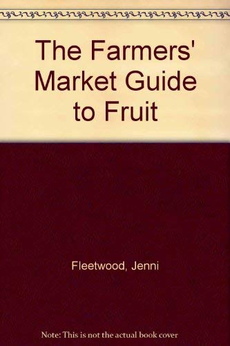The Farmers' Market Guide to Fruit By Jenni Fleetwood