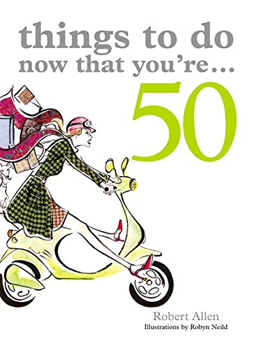 Things to Do Now That You're 50 By Robert Allen