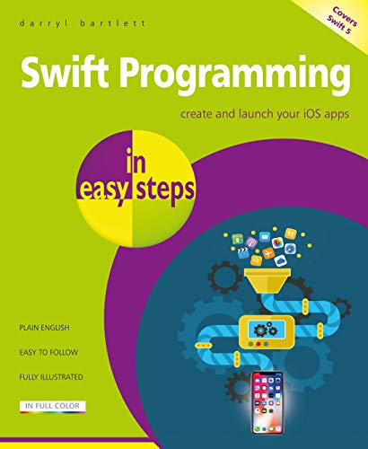 Swift Programming in easy steps - develop iOS apps - covers iOS 12 and Swift 5 By Darryl Bartlett