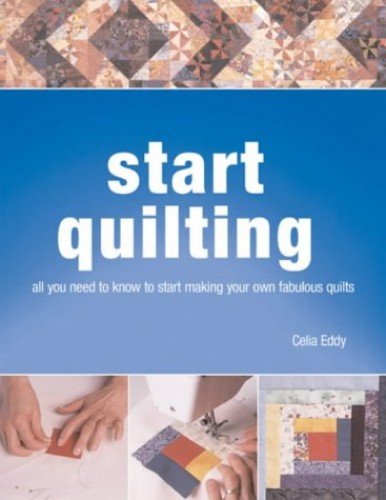 Start Quilting: The Beginner's Book of Quilting Techniques by Celia Eddy