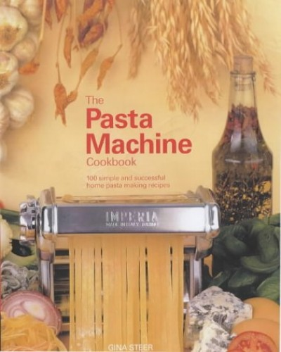 The Pasta Machine Cookbook: 100 Simple and Delicious Home Pasta-Making Recipes by Gina Steer