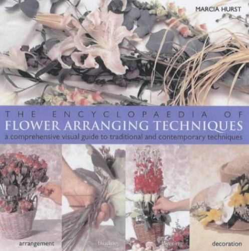 The Encyclopedia of Flower Arranging Techniques: A Visual Guide to Creating Arrangements for All Occasions by Marcia Hurst