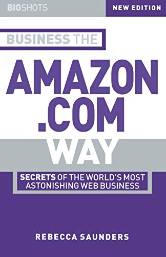 Business the Amazon.Com Way: Secrets of the World's Most Astonishing Web Business by Rebecca M. Saunders