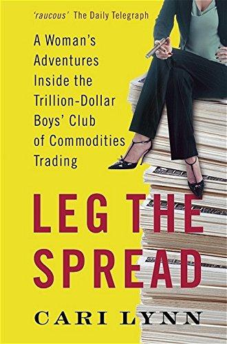 Leg the Spread: A Woman's Adventures Inside the Trillion-Dollar Boys' Club of Commodities Trading By Cari Lynn