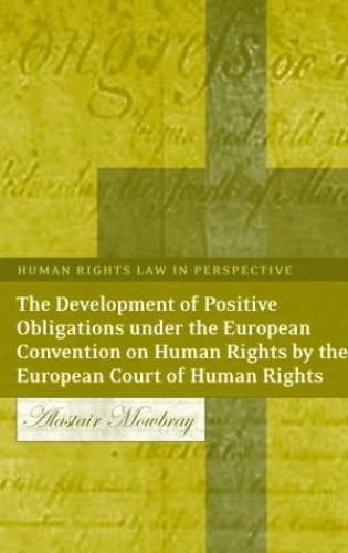 The Development of Positive Obligations Under the European Convention on Human Rights by the European Court of Human Rights (Human Rights Law in Perspective) By Alastair Mowbray