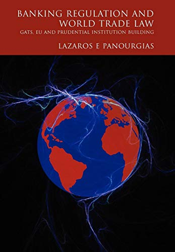 Banking Regulation and World Trade Law: Gats, Eu and Prudential Institution Building by Lazaros E. Panourgias