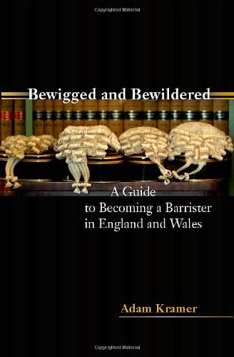 Bewigged and Bewildered?: A Guide to Becoming a Barrister in England and Wales by Adam Kramer