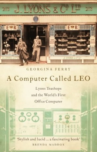 A Computer Called LEO: Lyons Tea Shops and the World's First Office Computer by Georgina Ferry