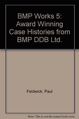 BMP Works 5: Award Winning Case Histories from BMP DDB Ltd. By Paul Feldwick