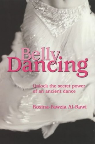Belly Dancing: unlock the Secret Power of an Ancient Dance By Rosina-Fawzia Al-Rawi