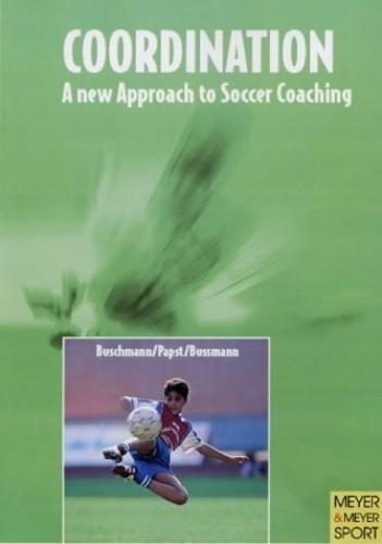 Coordination - A New Approach to Soccer Training By Juergen Buschmann