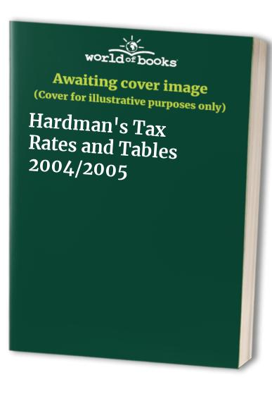 Hardman's Tax Rates and Tables: 2004/2005 by