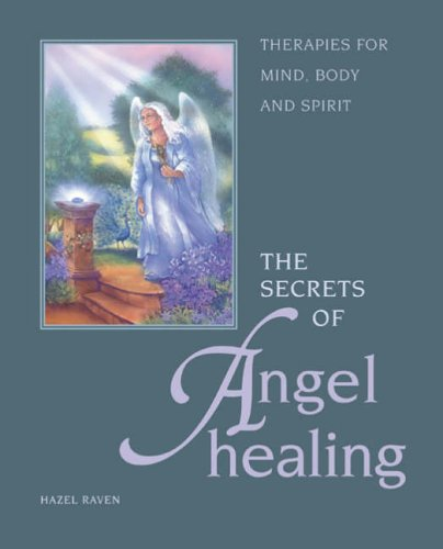 The Secrets of Angel Healing: Therapies for Mind, Body and Spirit by Hazel Raven