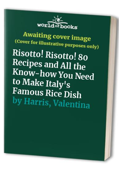 Risotto! Risotto!: 85 Recipes and All the Know-how You Need to Make Italy's Famous Rice Dish by Valentina Harris