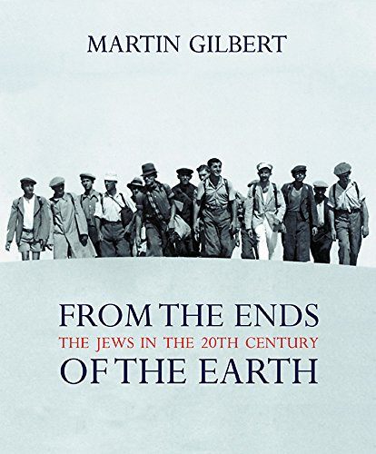 From the Ends of the Earth: The Jews in the 20th Century by Martin Gilbert