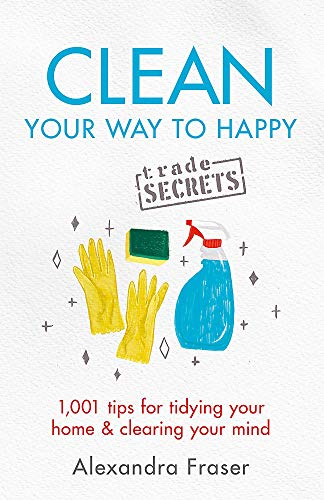 Clean Your Way to Happy: 1,001 tips for tidying your home and clearing your mind By Alexandra Fraser