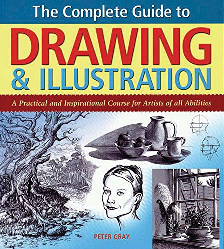 The Complete Guide to Drawing & Illustration: A Practical and Inspirational Course for Artists of All Abilities By Peter Gray