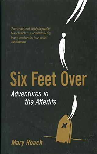 Six Feet Over: Adventures in the Afterlife by Mary Roach