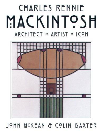 Charles Rennie Mackintosh: Architect, Artist, Icon By John McKean