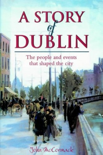 A Story of Dublin: The People and Events That Shaped the City by John McCormack