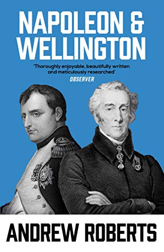 Napoleon and Wellington: The Long Duel By Andrew Roberts