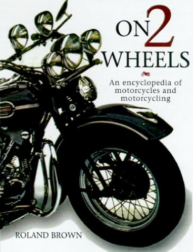 On Two Wheels: An Encyclopedia of Motorcycling and Biking by Roland Brown